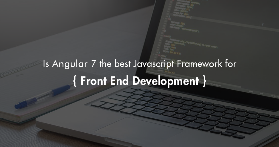 Is Angular 7 the Best JavaScript Framework For Front End Development?
